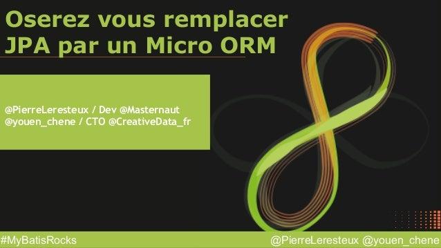 @PierreLeresteux @youen_chene#MyBatisRocks Oserez vous remplacer JPA par un Micro ORM @PierreLeresteux / Dev @Masternaut @...