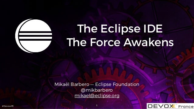 #DevoxxFR The Eclipse IDE The Force Awakens Mikaël Barbero — Eclipse Foundation @mikbarbero mikael@eclipse.org 1