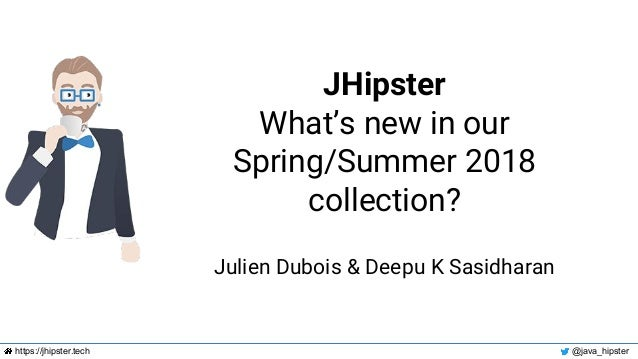 https://jhipster.tech @java_hipster JHipster What's new in our Spring/Summer 2018 collection? Julien Dubois & Deepu K Sasi...