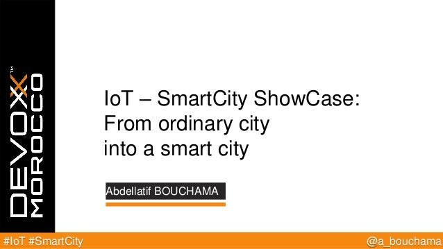 @a_bouchama#IoT #SmartCity Abdellatif BOUCHAMA IoT – SmartCity ShowCase: From ordinary city into a smart city
