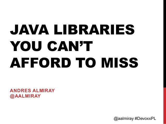 @aalmiray #DevoxxPL JAVA LIBRARIES YOU CAN'T AFFORD TO MISS ANDRES ALMIRAY @AALMIRAY
