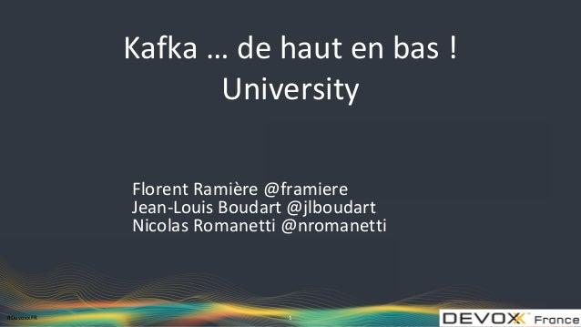 #DevoxxFR Kafka … de haut en bas ! University Florent Ramière @framiere Jean-Louis Boudart @jlboudart Nicolas Romanetti @n...