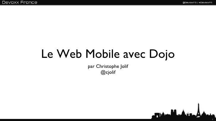 Le Web Mobile avec Dojo        par Christophe Jolif             @cjolif                               1