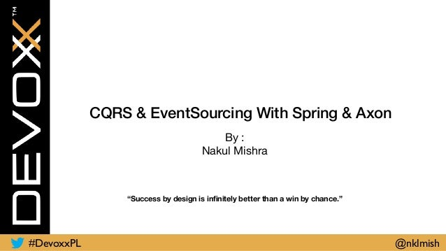"CQRS & EventSourcing With Spring & Axon By :  Nakul Mishra ""Success by design is infinitely better than a win by chance."" #..."