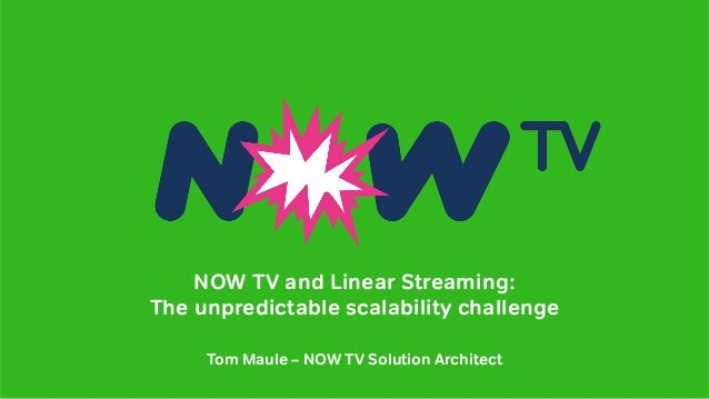 NOW TV and Linear Streaming: The unpredictable scalability challenge Tom Maule – NOW TV Solution Architect