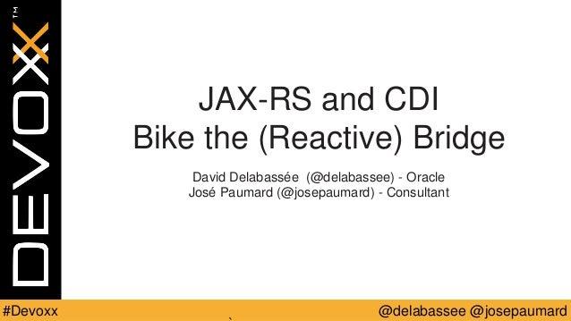 @delabassee @josepaumard#Devoxx JAX-RS and CDI Bike the (Reactive) Bridge David Delabassée (@delabassee) - Oracle José Pau...