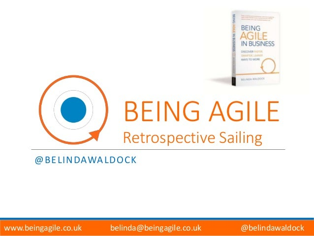 BEING AGILE Retrospective Sailing @BELINDAWALDOCK www.beingagile.co.uk belinda@beingagile.co.uk @belindawaldock