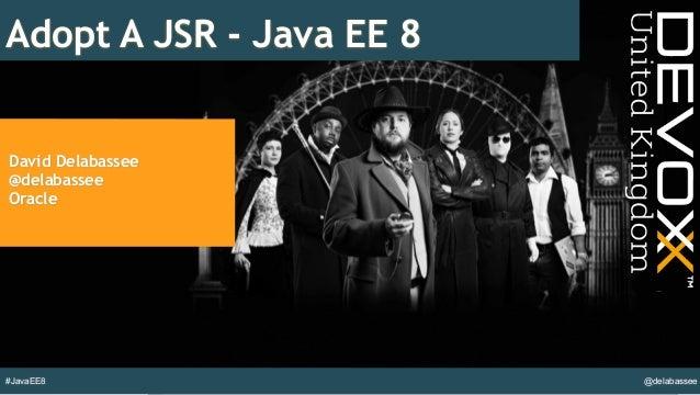 @delabassee#JavaEE8 Adopt A JSR - Java EE 8 David Delabassee @delabassee Oracle
