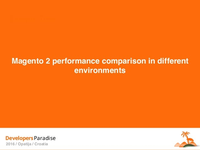 Sample Title DevelopersParadise 2016 / Opatija / Croatia Magento 2 performance comparison in different environments