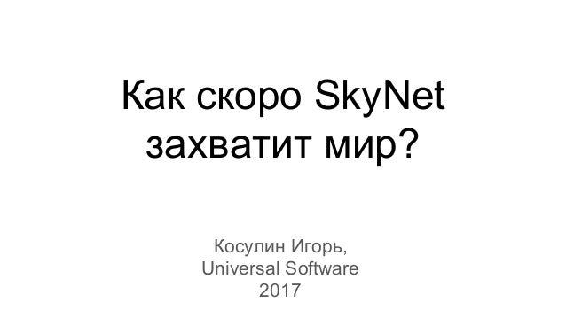 Как скоро SkyNet захватит мир? Косулин Игорь, Universal Software 2017