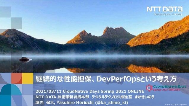 © 2021 NTT DATA Corporation 継続的な性能担保、DevPerfOpsという考え方 2021/03/11 CloudNative Days Spring 2021 ONLINE NTT DATA 技術革新統括本部 デジタ...