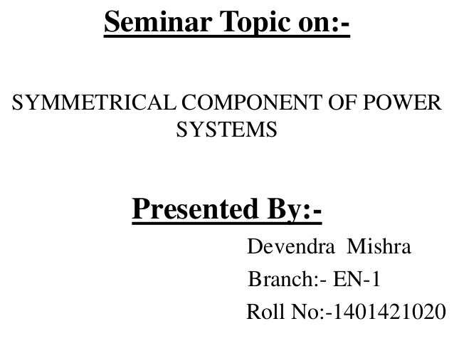 Seminar Topic on:- SYMMETRICAL COMPONENT OF POWER SYSTEMS Presented By:- Devendra Mishra Branch:- EN-1 Roll No:-1401421020