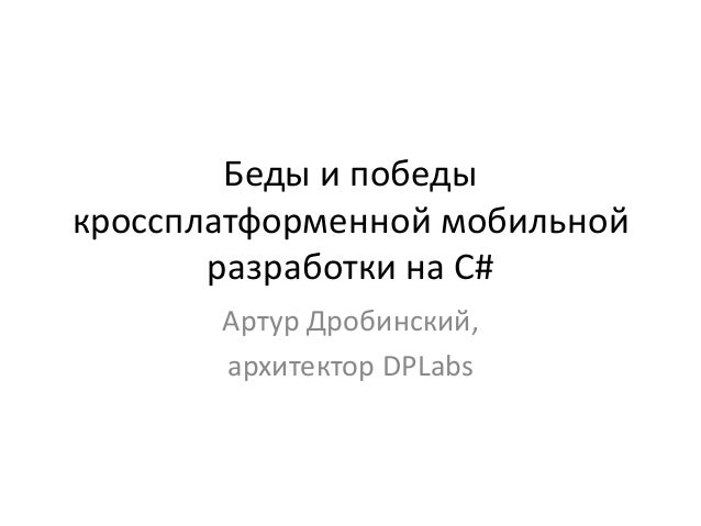 Беды и победы кроссплатформенной мобильной разработки на C# Артур Дробинский, архитектор DPLabs