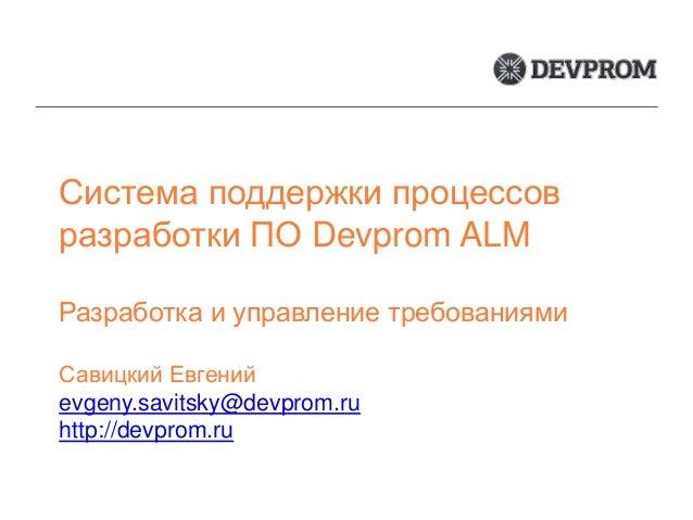 Система поддержки процессов разработки ПО Devprom ALM Разработка и управление требованиями Савицкий Евгений evgeny.savitsk...