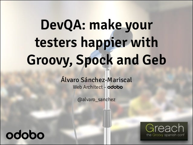 DevQA: make your testers happier with Groovy, Spock and Geb Álvaro Sánchez-Mariscal Web Architect – odobo ! @alvaro_sanchez