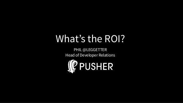 What's the ROI? PHIL @LEGGETTER Head of Developer Relations