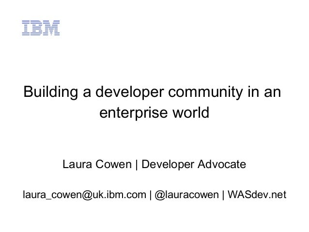 Building a developer community in an enterprise world Laura Cowen   Developer Advocate laura_cowen@uk.ibm.com   @lauracowe...