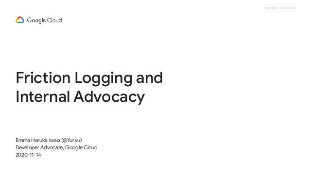 Proprietary + Confidential Friction Logging and Internal Advocacy Emma Haruka Iwao (@Yuryu) Developer Advocate, Google Clo...