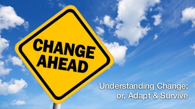Understanding Change; or, Adapt & Survive