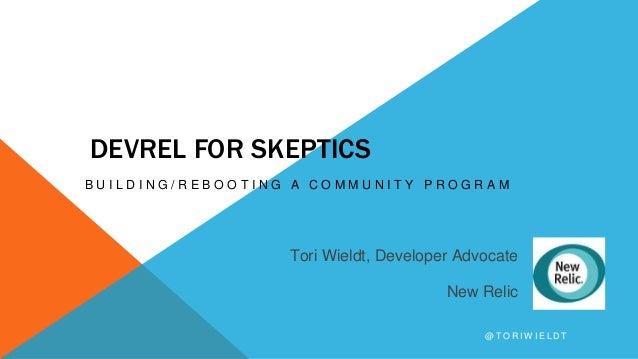 DEVREL FOR SKEPTICS B U I L D I N G / R E B O O T I N G A C O M M U N I T Y P R O G R A M Tori Wieldt, Developer Advocate ...