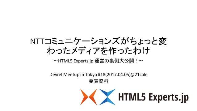 NTTコミュニケーションズがちょっと変 わったメディアを作ったわけ 〜HTML5Experts.jp 運営の裏側大公開!〜 Devrel Meetup inTokyo#18(2017.04.05)@21cafe 発表資料