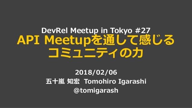 DevRel Meetup in Tokyo #27 API Meetupを通して感じる コミュニティの力 2018/02/06 五十嵐 知宏 Tomohiro Igarashi @tomigarash