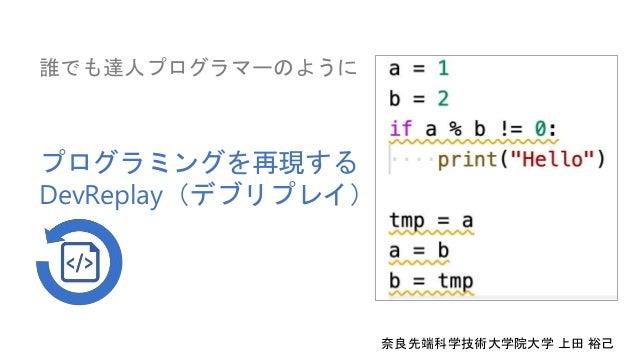 プログラミングを再現する DevReplay(デブリプレイ) 誰でも達人プログラマーのように 奈良先端科学技術大学院大学 上田 裕己