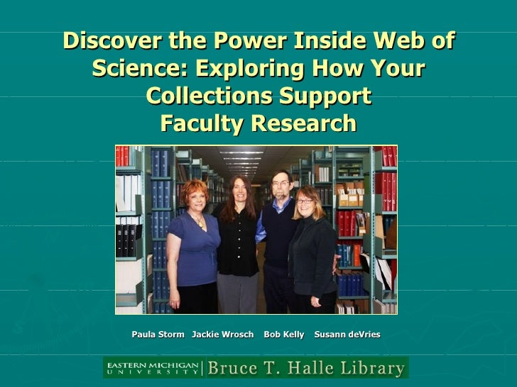 Discover the Power Inside Web of Science: Exploring How Your Collections Support Faculty Research Paula Storm  Jackie Wros...