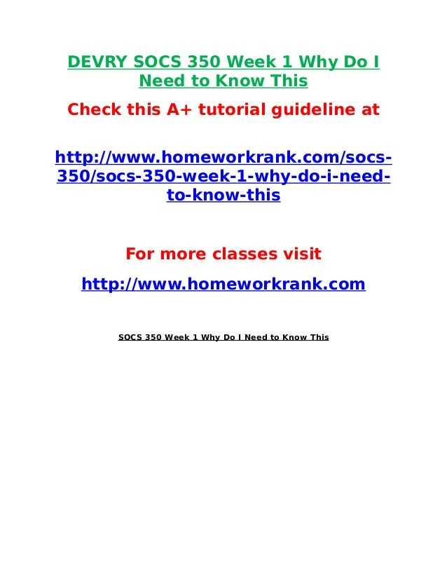 DEVRY SOCS 350 Week 1 Why Do I Need to Know This Check this A+ tutorial guideline at http://www.homeworkrank.com/socs- 350...