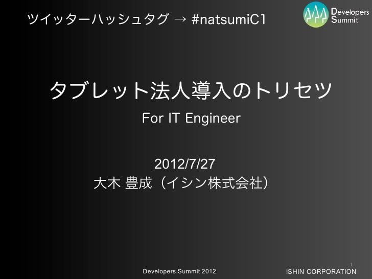 ツイッターハッシュタグ → #natsumiC1  タブレット法人導入のトリセツ           For IT Engineer           2012/7/27      大木 豊成(イシン株式会社)                ...