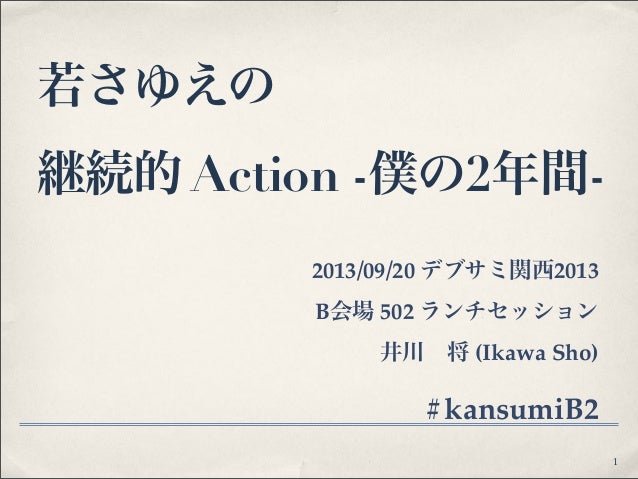 若さゆえの 継続的 Action -僕の2年間- 2013/09/20 デブサミ関西2013 B会場 502 ランチセッション 井川将 (Ikawa Sho) #kansumiB2 1