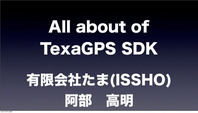 All about of                TexaGPS SDK               有限会社たま(ISSHO)12年11月17日土曜日                  阿部 高明