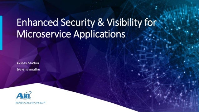 Reliable Security Always™ Enhanced Security & Visibility for Microservice Applications Akshay Mathur @akshaymathu