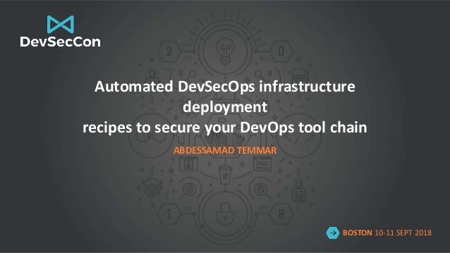 BOSTON 10-11 SEPT 2018 Automated DevSecOps infrastructure deployment recipes to secure your DevOps tool chain ABDESSAMAD T...