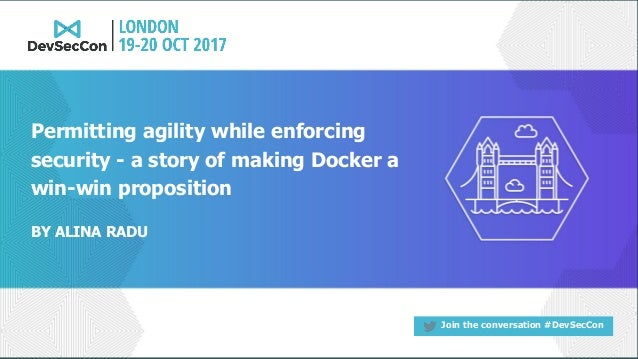 Join the conversation #DevSecCon BY ALINA RADU Permitting agility while enforcing security - a story of making Docker a wi...