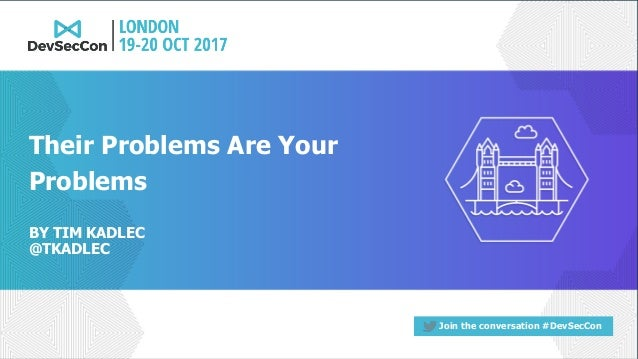 Join the conversation #DevSecCon BY TIM KADLEC @TKADLEC Their Problems Are Your Problems