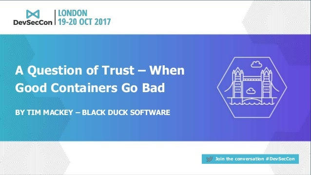 Join the conversation #DevSecCon BY TIM MACKEY – BLACK DUCK SOFTWARE A Question of Trust – When Good Containers Go Bad