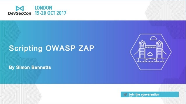 Join the conversation #DevSecCon By Simon Bennetts Scripting OWASP ZAP
