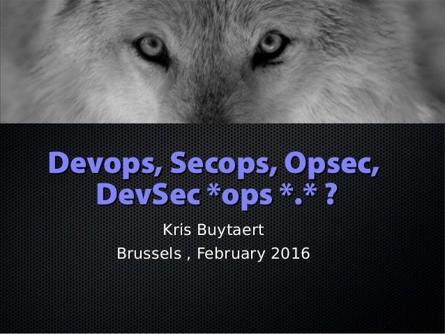 Devops, Secops, Opsec,Devops, Secops, Opsec, DevSec *ops *.* ?DevSec *ops *.* ? Kris Buytaert Brussels , February 2016