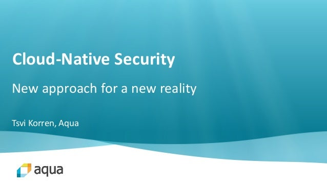 Cloud-Native Security New approach for a new reality Tsvi Korren, Aqua