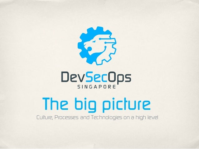 The big picture Culture, Processes and Technologies on a high level