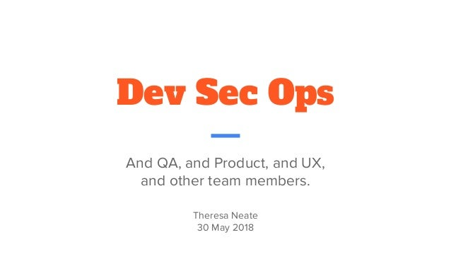 Dev Sec Ops And QA, and Product, and UX, and other team members. Theresa Neate 30 May 2018