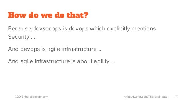 ©2018 theresaneate.com https://twitter.com/TheresaNeate How do we do that? Because devsecops is devops which explicitly me...