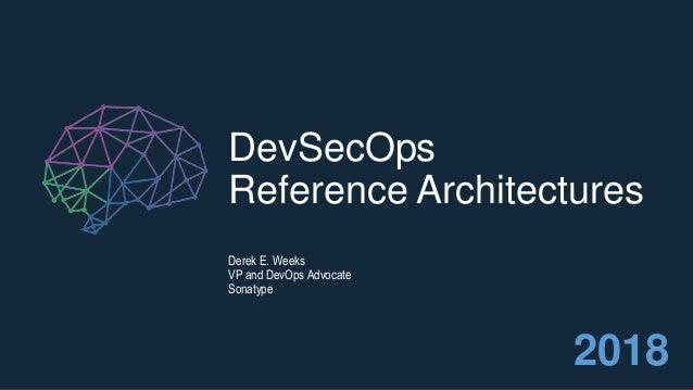 DevSecOps Reference Architectures Derek E. Weeks VP and DevOps Advocate Sonatype 2018