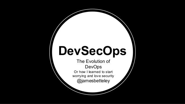 DevSecOps The Evolution of DevOps Or how I learned to start worrying and love security @jamesbetteley