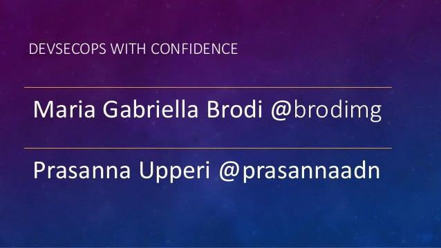 DEVSECOPS WITH CONFIDENCE Maria Gabriella Brodi @brodimg Prasanna Upperi @prasannaadn