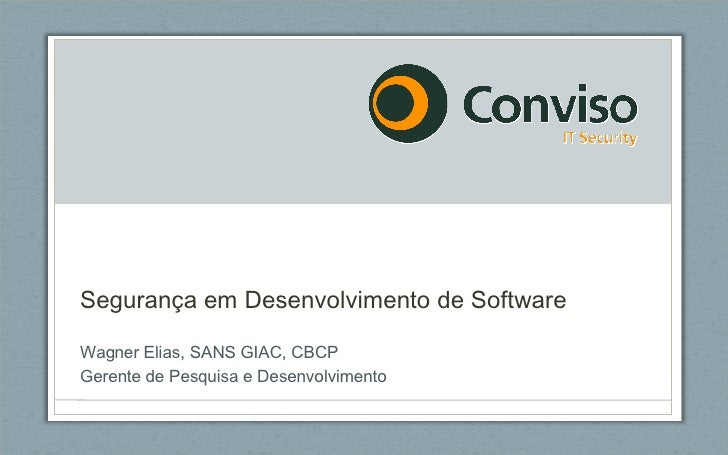 Segurança em Desenvolvimento de Software Wagner Elias, SANS GIAC, CBCP Gerente de Pesquisa e Desenvolvimento