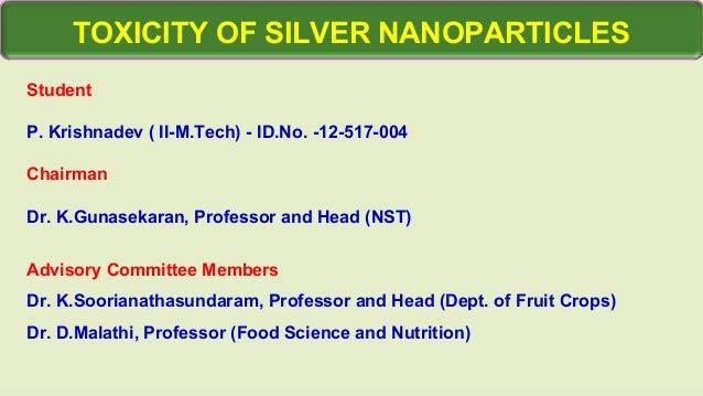 TOXICITY OF SILVER NANOPARTICLES Student P. Krishnadev ( II-M.Tech) - ID.No. -12-517-004 Chairman Dr. K.Gunasekaran, Profe...