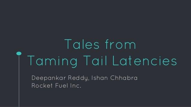 Tales from Taming Tail Latencies Deepankar Reddy, Ishan Chhabra Rocket Fuel Inc.
