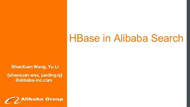 HBase in Alibaba Search ShaoXuan Wang, Yu Li {shaoxuan.wsx, jueding.ly} @alibaba-inc.com